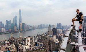 632米上海中心又将被爬?外国男子已爬5座上海高楼热身