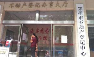 央媒评郑州不动产发证难:减负的政策红利在执行过程中成负担