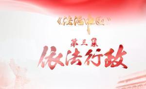 《法治中国》第三集《依法行政》:让权力真正在阳光下运行